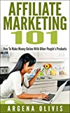 Affiliate Marketing 101: How To Make Money Online With Other People's Products