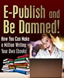 img - for E-Publish and Be Damned! How You Can Make a Million Writing Your Own Ebooks book / textbook / text book