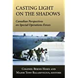 Casting Light on the Shadows: Canadian Perspectives on Special Operations Forcesby Colonel Bernd Horn