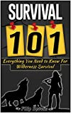 Survival 101: Everything You Need to Know For Wilderness Survival (Wilderness Survival Guide, Wilderness Survival for Dummies, Wilderness Survival Handbook)