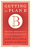 Getting to Plan B: Breaking Through to a Better Business Model<br /><br /><small>John Mullins,Randy Komisar (2009)