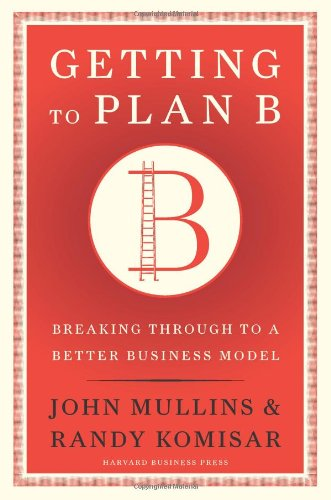 Getting to Plan B: Breaking Through to a Better Business Model: John Mullins, Randy Komisar: 9781422126691: Amazon.com: Books