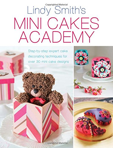 Mini Cakes Academy: Step-By-Step Expert Cake Decorating Techniques for Over 30 Mini Cake Designs