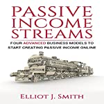 Passive Income Streams: Four Advanced Business Models to Start Creating Passive Income Online | Elliot J. Smith