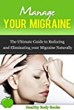 Manage Your Migraine: The Ultimate Guide to Reducing and Eliminating Your Migraine Naturally! (Migraine, Pain Management)