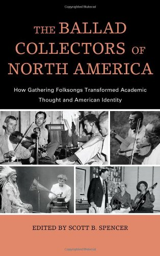 The Ballad Collectors of North America: How Gathering Folksongs Transformed Academic Thought and American Identity (American Folk Music and Musicians Series)