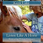 Listen Like a Horse: Relationships Without Dominance Hörbuch von Kerri Lake Gesprochen von: Kerri Lake
