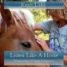 Listen Like a Horse: Relationships Without Dominance | Livre audio Auteur(s) : Kerri Lake Narrateur(s) : Kerri Lake