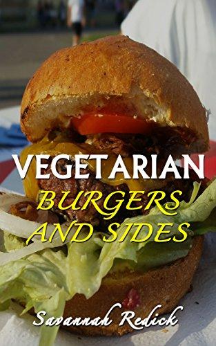 Vegetarian Burgers And Sides: Delicious Vegetarian Burger Recipes You Can Make At Home by Savannah Redick