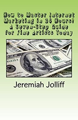 How to Master Internet Marketing in 24 Hours!: A Seven-Step Guide for Fine Artists Today by Jeremiah Jolliff (2015-12-14)