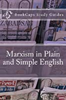 Marxism in Plain and Simple English: The Theory of Marxism in a Way Anyone Can Understand (Bookcaps Study Guides)