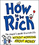 img - for How to be Rich: The Couple's Guide to a Rich Life Without Worrying About Money book / textbook / text book