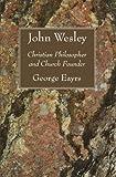 John Wesley: Christian Philosopher and Church Founder (1608999815) by Eayrs, George
