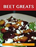 Beet Greats: Delicious Beet Recipes, The Top 94 Beet Recipes