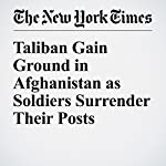 Taliban Gain Ground in Afghanistan as Soldiers Surrender Their Posts | Taimoor Shah,Rod Nordland