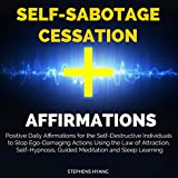 Self-Sabotage Cessation Affirmations: Positive Daily Affirmations for the Self-Destructive Individuals to Stop Ego-Damaging Actions Using the Law of Attraction, Self-Hypnosis, Guided Meditation