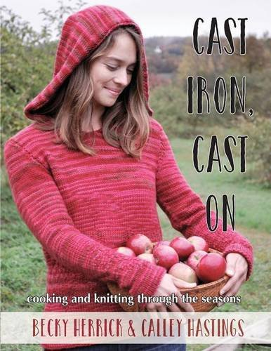 Cast Iron, Cast On: Cooking and Knitting Through the Seasons by Calley Hastings, Becky Herrick