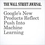 Google's New Products Reflect Push Into Machine Learning | Jack Nicas
