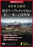 東日本大震災 被災ケーブルテレビ局が捉えた魂の記録映像 (秘蔵映像DVDムック)