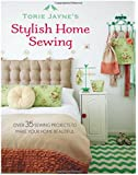 Torie Jayne's Stylish Home Sewing: 35 Perfect Ways to Make Your Home Beautiful
