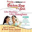 Chicken Soup for the Soul: Like Mother, Like Daughter - 36 Stories about Gratitude, Being There for Each Other, and Saying Goodbye Audiobook by Jack Canfield, Mark Victor Hansen, Amy Newmark (editor) Narrated by Laural Merlington, Emily Durante
