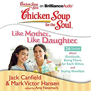 Chicken Soup for the Soul: Like Mother, Like Daughter - 36 Stories about Gratitude, Being There for Each Other, and Saying Goodbye Audiobook