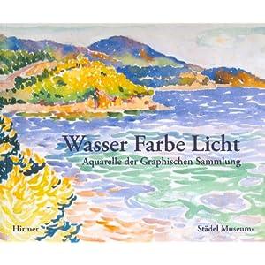 Wasser Farbe Licht: Aquarelle der Graphischen Sammlung. Katalog zur Ausstellung in Frankfurt, 02.10.2008-04.01.2009, Städel Museum, Graphische Sammlu