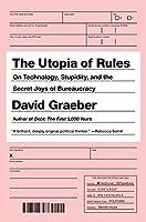 The Utopia of Rules: On Technology, Stupidity, and the Secret Joys of Bureaucracy