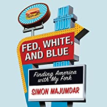 Fed, White, and Blue: Finding America with My Fork (       UNABRIDGED) by Simon Majumdar Narrated by Tim Andres Pabon