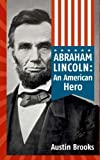img - for Abraham Lincoln: An American Hero: How a Self-Educated Farmer Became an American Hero and fulfilled the American Dream : Learn Life and Leadership Lessons from One of the Greatest U.S. Presidents book / textbook / text book