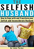 The Selfish Husband: How to Cope with and Transform your Selfish and Inconsiderate Husband