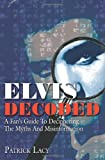 Patrick Lacy Elvis Decoded: A Fan's Guide To Deciphering The Myths And Misinformation