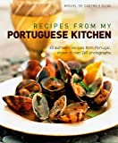 Recipes from My Portuguese Kitchen: 65 Authentic Recipes from Portugal: Shown in over 260 Photographs