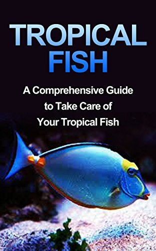 Tropical Fish: Tropical Fish Guide-Fresh Water Tropical Fish-A Compreshensive Guide to Take Care of Your Pet Fish (Fish, Fresh Water Tropical Fish, Tropical ... Guide, How To Take Care of Tropical Fish) (Tropical Fish Guide compare prices)