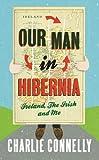 Our Man in Hibernia: Ireland, the Irish and Me