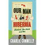 Our Man in Hibernia: Ireland, the Irish and Meby Charlie Connelly