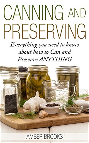Canning and Preserving: Everything You Need to Know About How to Can and Preserve Anything! (canning and preserving, Canning, Preserving, Canning and Preserving ... food, canning supplies, canning recipes,) by Amber Brooks