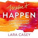 Make It Happen: Surrender Your Fear. Take the Leap. Live On Purpose. (       UNABRIDGED) by Lara Casey Narrated by Lara Casey