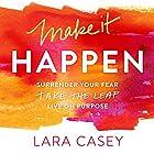 Make It Happen: Surrender Your Fear. Take the Leap. Live On Purpose. Hörbuch von Lara Casey Gesprochen von: Lara Casey