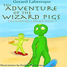 The Adventure of the Wizard Pigs: The Wizard Lizard, Book 3 Audiobook by Gerard Labrecque Narrated by Elizabeth Labrecque