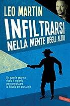 INFILTRARSI NELLA MENTE DEGLI ALTRI: UN AGENTE SEGRETO RIVELA IL METODO PER CONQUISTARE LA FIDUCIA NEL PROSSIMO (ITALIAN EDITION)