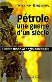 P�trole, une guerre d'un si�cle : L'ordre mondial anglo-am�ricain