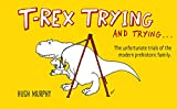 Hugh Murphy T-Rex Trying and Trying: The Unfortunate Trials of a Modern Prehistoric Family