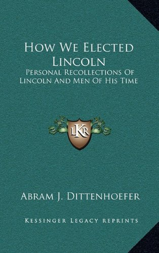 How We Elected Lincoln: Personal Recollections of Lincoln and Men of His Time