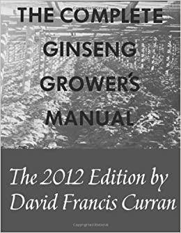 The Complete Ginseng Grower's Manual by David Francis Curran, Patricia Ann Curran, Dave Curran and Carol Knoll