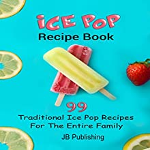 Ice Pop Recipe Book: 99 Traditional Ice Pop Recipes for the Entire Family! Audiobook by  JB Publishing Narrated by Johnny Robinson