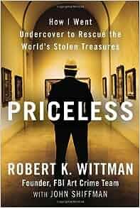 Priceless: How I Went Undercover to Rescue the World's Stolen Treasures: Robert K. Wittman, John ...