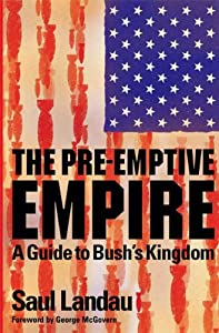 The Pre-Emptive Empire: A Guide to Bush's Kingdom from Saul Landau