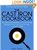 The Cast Iron Cookbook: 30 Delicious Breakfast, Lunch and Dinner Recipes You Can Cook in Your Cast Iron Skillet (The Essential Kitchen Series Book 16)