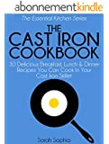 The Cast Iron Cookbook: 30 Delicious Breakfast, Lunch and Dinner Recipes You Can Cook in Your Cast Iron Skillet (The Essential Kitchen Series Book 16) (English Edition)
